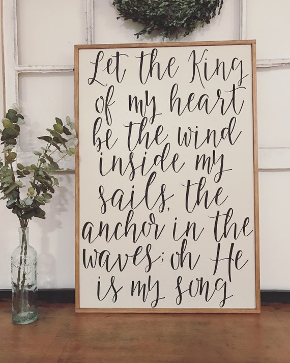 Let the King of my heart be the wind inside my sails, the anchor in the waves oh he is my song