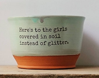 Here's to the girls covered in soil instead of glitter / Handmade bowl/ Quote Bowl / Gardenhouse Pottery / standard bowl