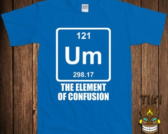 Funny Chemistry T-shirt Periodic Table Of Elements T-shirt Tee Shirt Um The Element Of Confusion Joke Science University Humor Geek Nerd
