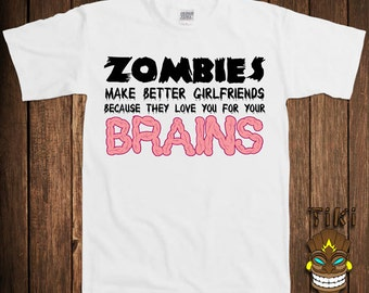 Funny Zombie T-shirt Zombies T-shirt Tee Shirt Walking Dead Make Better Girlfriends Because They Love You For Your Brains Humor Geek Nerd