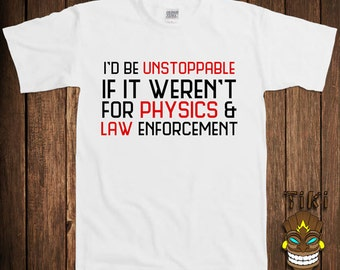 Funny Geek Nerd T-shirt Physics Science Tshirt Tee Shirt  I'd Be Unstoppable If It Weren't For Physics And Law Enforcement College Humor