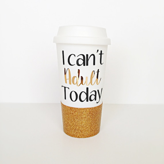 I Cant Adult Today Cup To Go Cup Coffee Cup Glitter Cup Glitter Dipped Tumbler Travel Cup Hot Cup Cold Cup On The Go Cup Mug