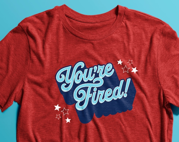 You're Fired! T-shirt **PRE-ORDER**