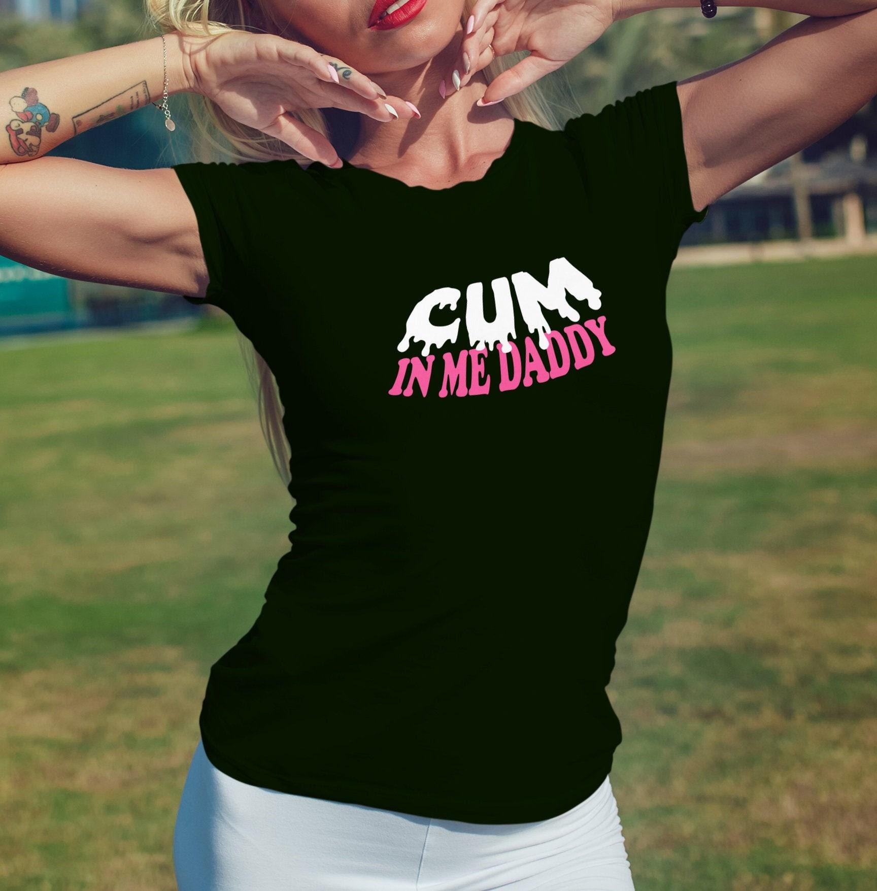 Cum In Me Daddy DDLG Shirt Sexy Slutty Cute Funny