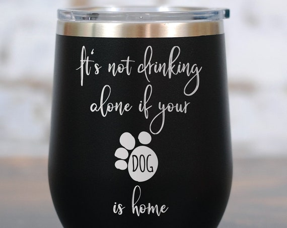 It's Not Drinking Alone if Your Dog Is Home Wine Tumbler, Dog Wine Glass, Dog Lover, Dog Stemless Wine Glass, Dog Christmas Gift, Dog Mom