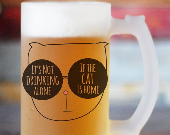 It Is Not Drinking Alone If The Cat Is Home Beer Stein, Funny Beer Mug, Gift for Cat Lover, Crazy Cat Person, Cat Beer Glass, Cat Wine Glass