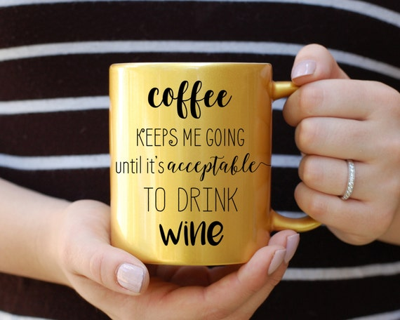 Coffee Keeps Me Going Until it's Acceptable to Drink Wine Gold Metallic Mug, Coffee Until Wine, But First Coffee, Best Friend Gift