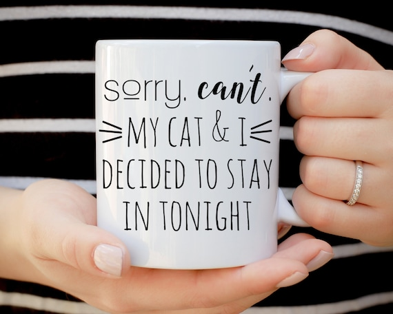 Sorry Can't My Cat and I Decided to Stay in Tonight Mug, Crazy Cat Lady Mug, It's Not Drinking Alone if Your Cat's Home Mug, Cat Birthday