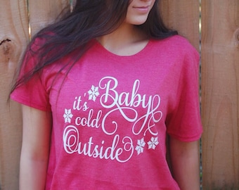 Baby its cold outside Christmas shirt...