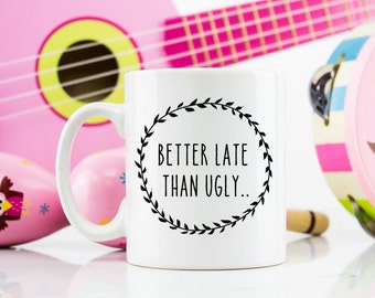 Better late than Ugly 11oz mug comedy joke work