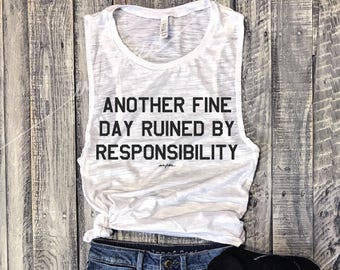 Another Fine Day Ruined By Responsibility....White/Black  Funny Muscle Tee, Workout Top, Muscle Tank, Antisocial, Introert, Introverting