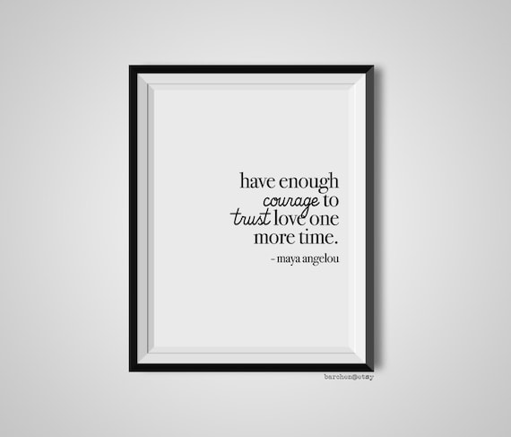 Have Enough Courage To Trust Love Maya Angelou Quote Print Etsy