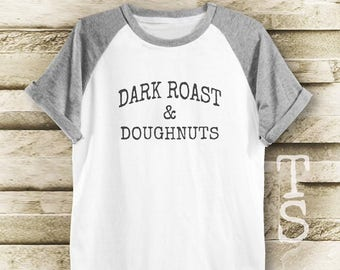 Dark Roast and Doughnuts tshirt top trending tumblr graphic shirt slogan tee women tshirt men tshirt short sleeve tshirt size S M L