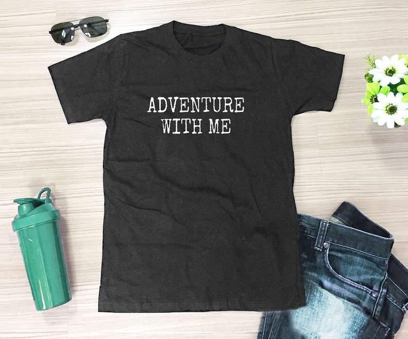 1285f71ce12 Adventure with me shirt quote top slogan tee funny graphic t