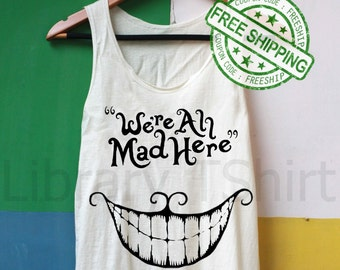 We're All Mad Here Shirt Tank Top Slouchy Shirt TShirt Tee Top