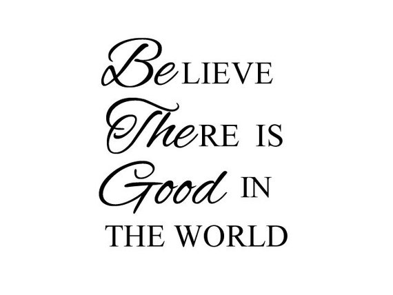 BElieve THEre is GOOD in the world - Vinyl Wall Quote