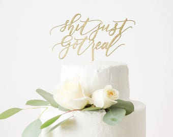 Shit Just Got Real Cake Topper - Laser Cut Gold Wedding Cake Topper - hand drawn and made of wood or acrylic