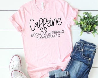 Caffeine Because Sleeping is Overrated, Coffee Shirt, Caffeine Shirt, Mom Shirt, Sleep Shirt, Women's Shirt, Mama Shirt, Funny Shirt