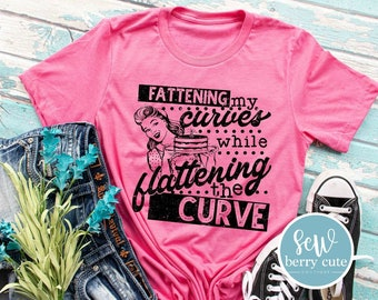 Fattening My Curves while Flattening the Curve, Women's T-shirt, Funny T-shirt
