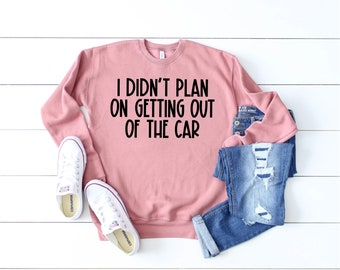 I Didn't Plan on Getting Out of the Car Sweatshirt or Hoodie