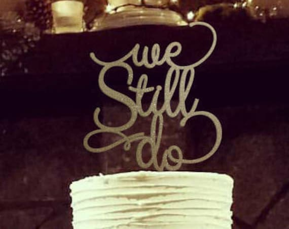 We Still Do Cake Topper, Anniversary Cake Topper, Gold Cake Topper, We Still Do, Anniversary, 40th Anniversary, 50th Anniversary, 30th, 25th