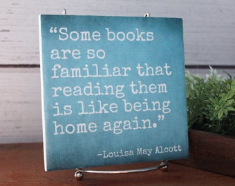 Some Books are so Familiar that Reading them is like Being Home Again..Louisa May Alcott quote tile Sign. Home decor gift for tea