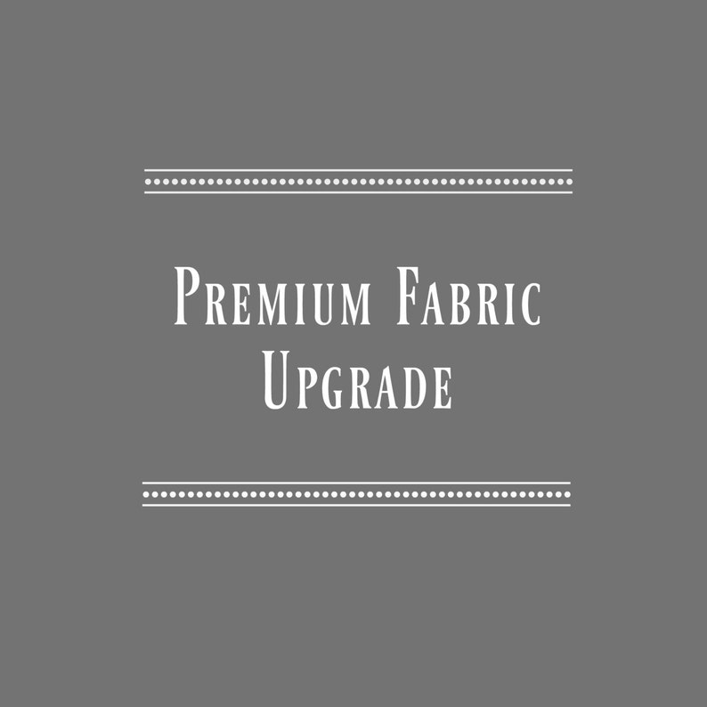 ONLY Purchase if Requested Premium Fabric Upgrade