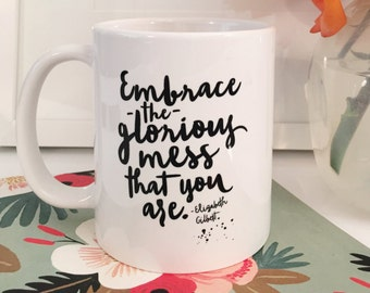 Embrace the Glorious Mess that You Are Coffee Mug. Coffee Mug with saying. Elizabeth Gilbert Mug. BFF gift. Gift for her. Coffee lover Gift