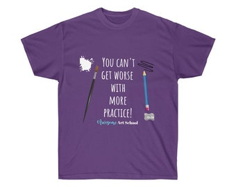You Can't Get Worse with MORE Practice - Awesome Art School Motto Unisex T