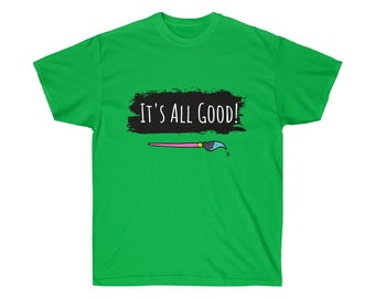 It's All Good!  - Awesome Art School Motto Unisex T