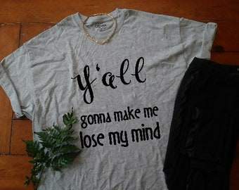 Y'all gonna make me lose my mind t shirt