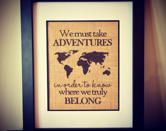We must take adventures in order know where we truly belong. Travel quote. Travel burlap art.