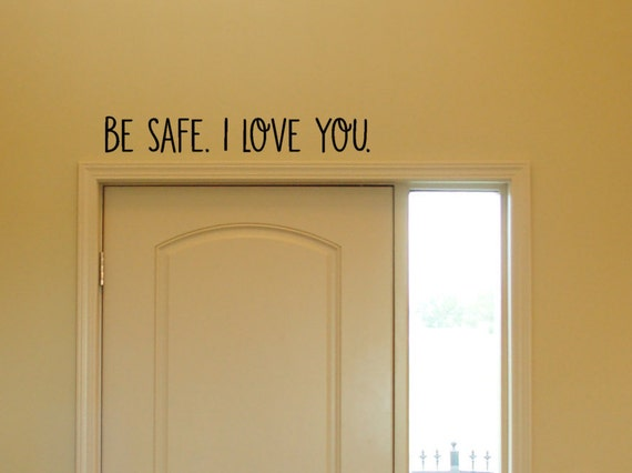 Be safe. I Love You. Vinyl Decal Wall Vinyl Wall Decor
