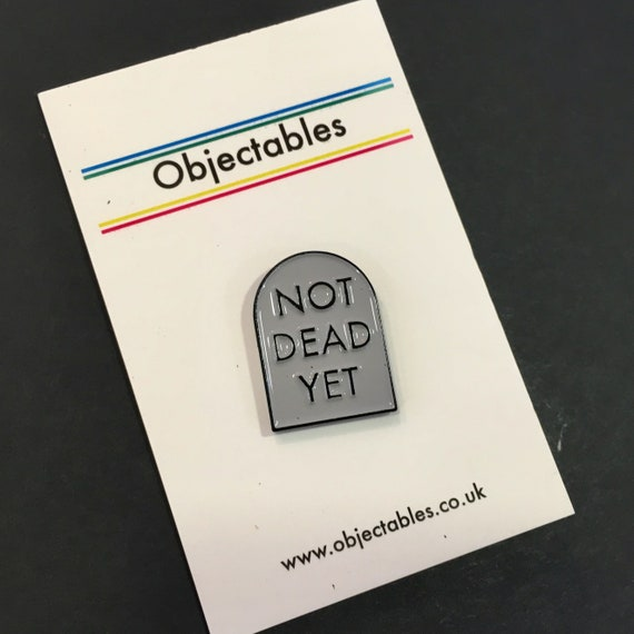 Not Dead Yet Pin - Old pin - Old Badge - Funny Tombstone pin - Funny pin -