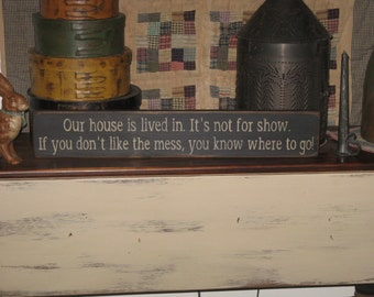 Our House Is Lived In~ It's Not For Show if you don't like the mess you know where to go. Primitive rustic handmade country sign