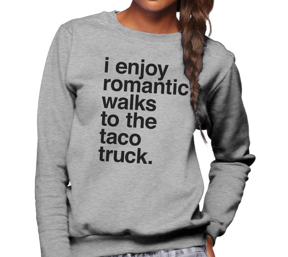 I Enjoy Romantic Walks to the Taco Truck Sweatshirt