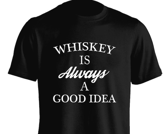 Funny Whiskey Is Always A Good Idea T-Shirt Graphic Tee For Women Teen Girls Fitness Adult Apparel Great Gift Idea Comes in Assorted Colors
