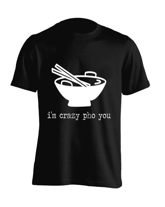 Funny Crazy Pho You Noodle Soup Humor Graphic T-Shirt For Men Women Teens Unisex Adult Apparel Great Gift Idea Comes in Assorted Colors