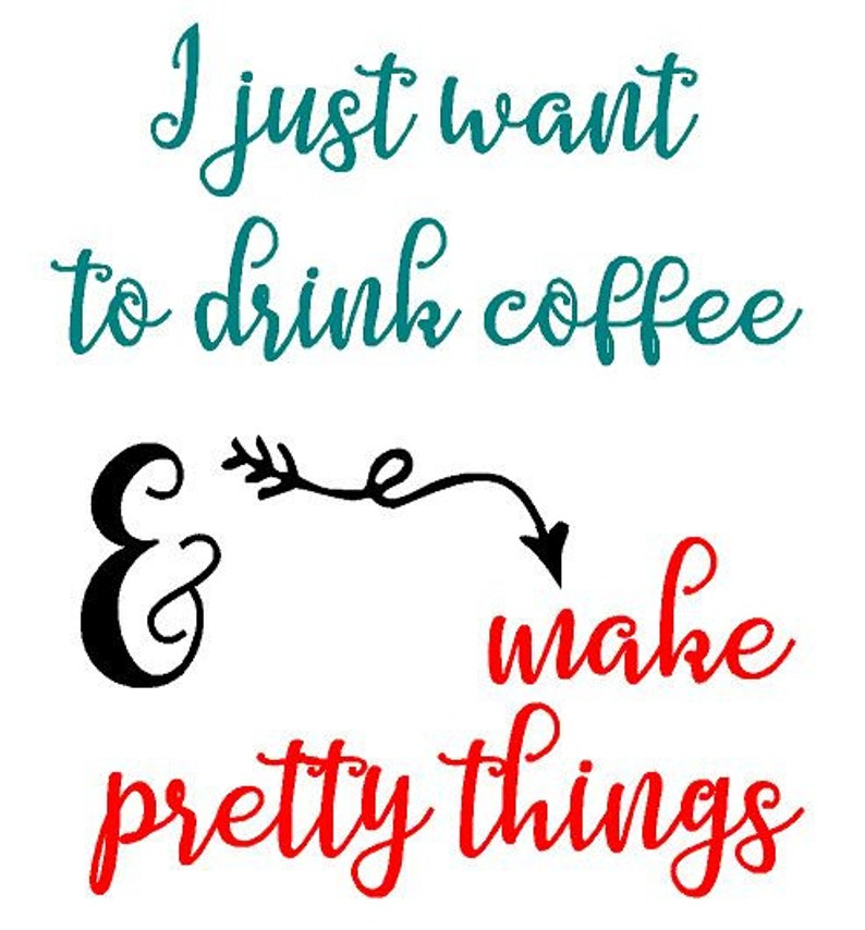 I Just Want to Drink Coffee and Make Pretty Things  Vinyl Teal, Black, Red