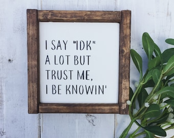 """I Say """"IDK"""" A Lot But Trust Me I Be Knowin' / Framed Wood Sign / Farmouse Decor / Shelf Sitter / Funny Sign / Jokes On You"""