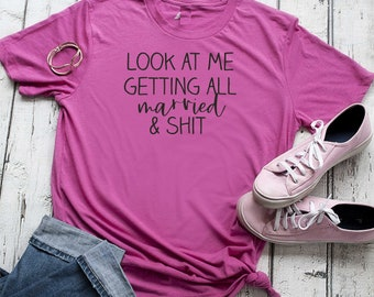 Look at me getting all married and shit shirt / funny bride to be shirt / bachelorette t-shirt / cute bride shirt / graphic t-shirts women