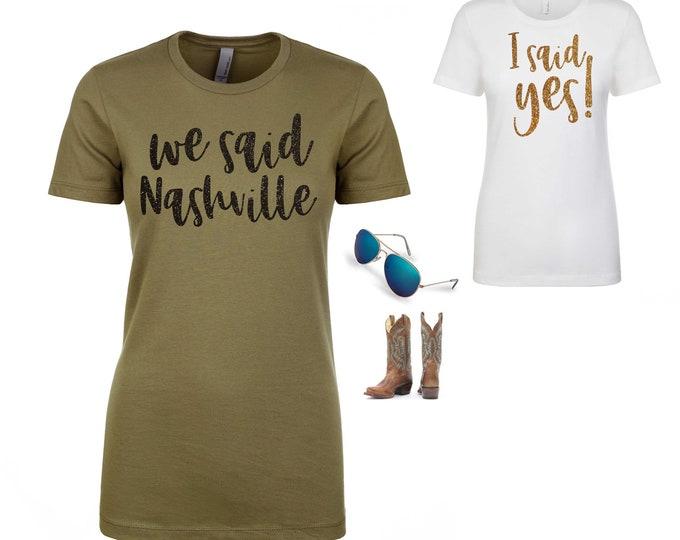 Nashville bachelorette t-shirt / bachelorette party shirts / I said yes shirt / We said Nashville shirts / Cute custom bachelorette t-shirt