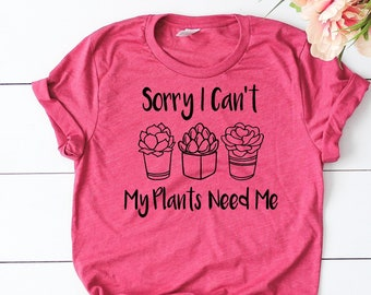 Sorry I Cant My Plants Need Me, Gardening Shirt, Gardener Gift, Plant Shirt, Funny Sayings, Funny Cactus T-Shirt, succulent shirt women