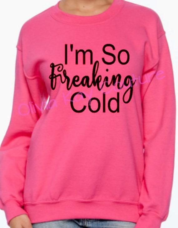 2f686e73bdcb Im So Freaking Cold Sweatshirt Womens Sweatshirt for Women So