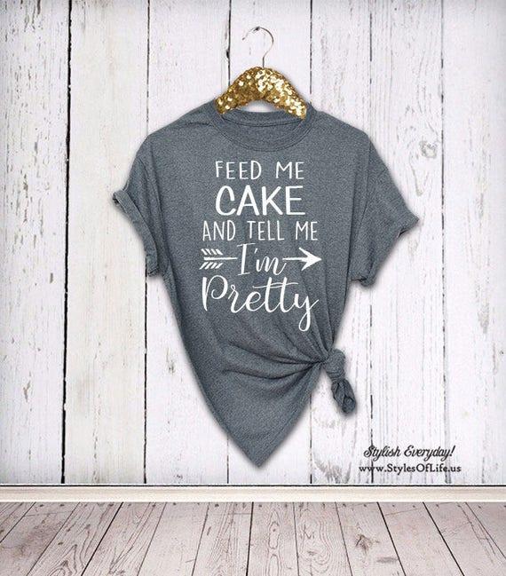 3c9dd6871 Cake Shirt Feed Me Cake And Tell Me I m Pretty Womens