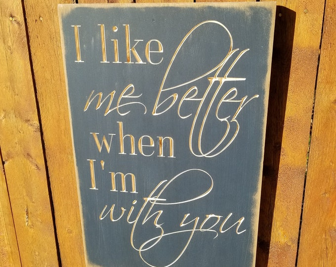 """Custom Carved Wooden Sign - """"I Like Me Better When I'm With You"""""""