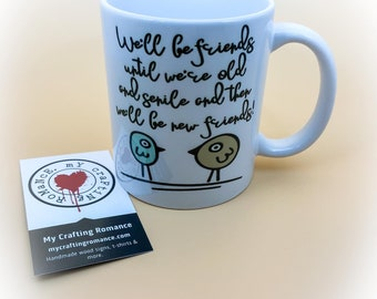 We'll Be Friends Until We're Old And Senile And  Then We'll Be New Friends - 11 Ounce Mug - Coffee Mug - Tea Mug - Mug Lover