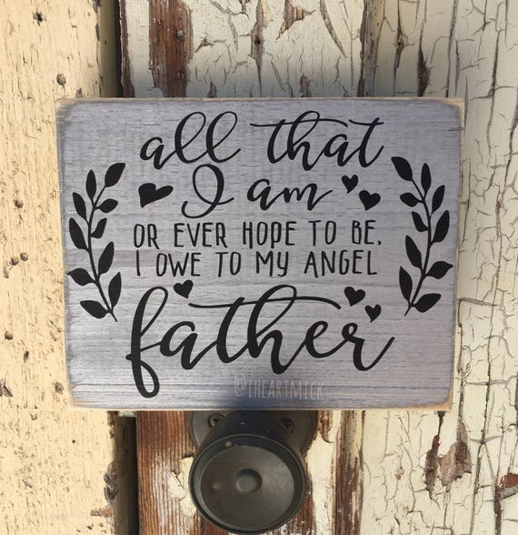 All That I Am Or Ever Hope To Be I Owe To My Angel Father Etsy