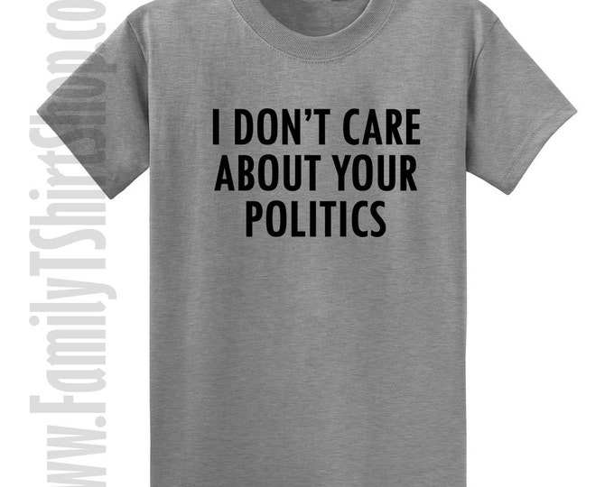 I Don't Care About Your Politics T-shirt