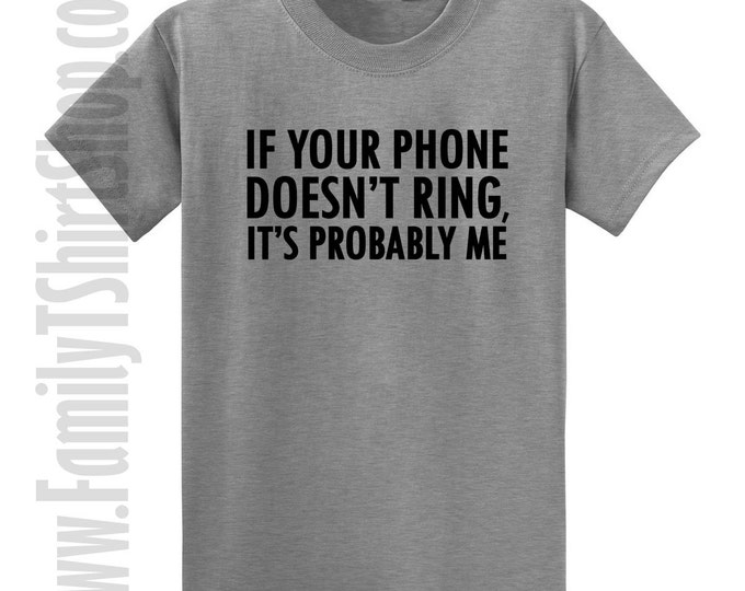 If Your Phone Doesn't Ring It's Probably Me T-shirt